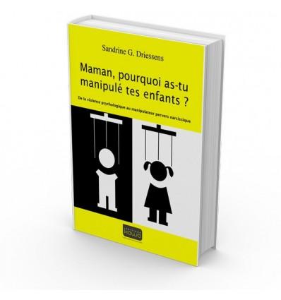 Maman, pourquoi as-tumanipulé tes enfants ? De la violence psychologique au manipulateur pervers narcissique