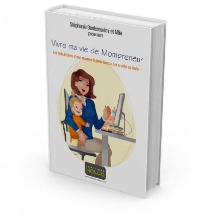 Vivre ma vie de Mompreneur - Les tribulations d'une maman à plein temps qui a créé sa boite !