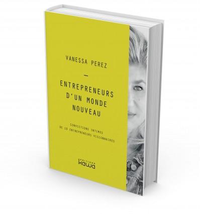 Entrepreneurs d'un monde nouveau - Convictions intimes de 10 entrepreneurs visionnaires